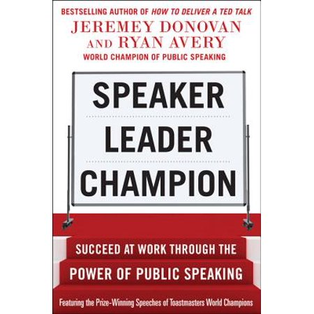 Speaker, Leader, Champion: Succeed at Work Through the Power of Public Speaking, featuring the prize-winning speeches of Toastmasters World Champions -