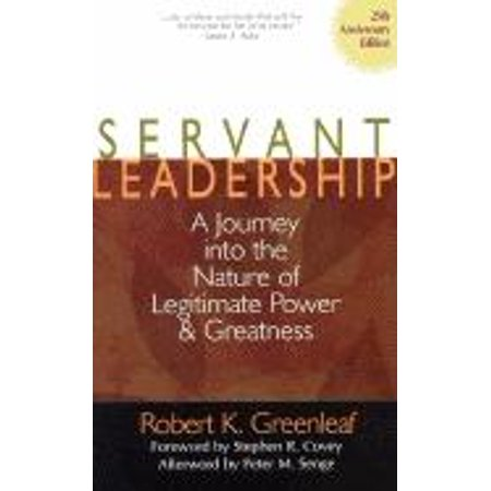Servant Leadership : A Journey Into the Nature of Legitimate Power and
