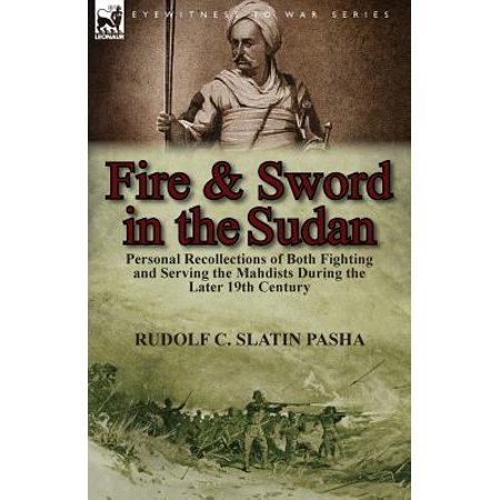 Fighting Sword - Fire and Sword in the Sudan : Personal Recollections of Both Fighting and Serving the Mahdists During the Later 19th Century