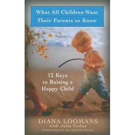 The Key To Raising Happy Child >> What All Children Want Their Parents To Know 12 Keys To Raising A