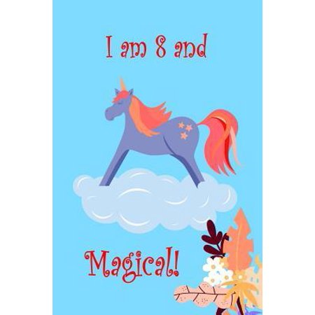 I Am 8 And Magical!: Eight Year Old Birthday Present Party Gift For Girls Who Love Unicorns Lined Notebook Small 6 x 9 Size 120 pages