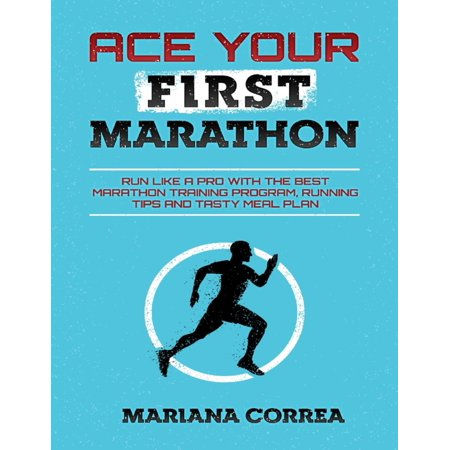 Ace Your First Marathon - Run Like a Pro With the Best Marathon Training Program, Running Tips and Tasty Meal Plan -