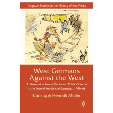 West Germans Against The West  Anti Americanism In Media And Public Opinion In The Federal Republic Of Germany 1949 68