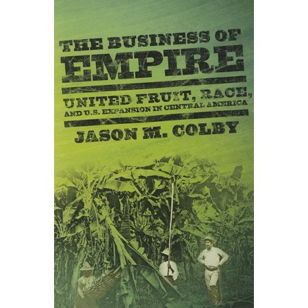 The Business of Empire : United Fruit, Race, and U.S. Expansion in Central America