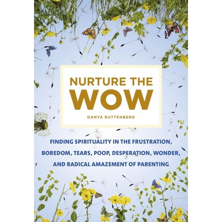 Nurture the Wow : Finding Spirituality in the Frustration, Boredom, Tears, Poop, Desperation, Wonder, and Radical Amazement of