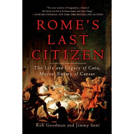 Romes Last Citizen  The Life And Legacy Of Cato  Mortal Enemy Of Caesar