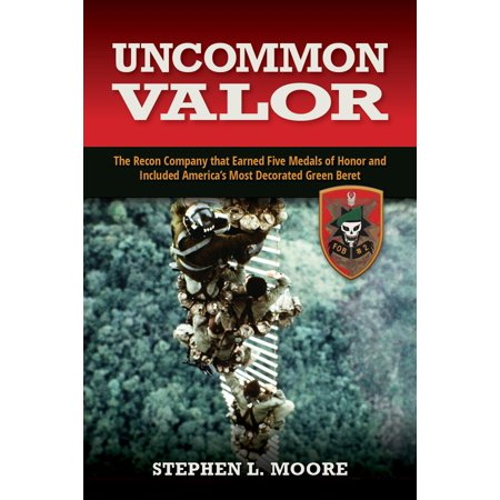 Uncommon Valor : The Recon Company That Earned Five Medals of Honor and Included America's Most Decorated Green Beret