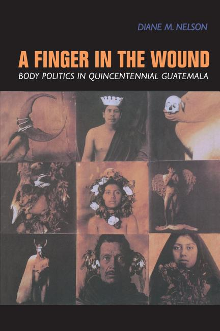 A Finger in the Wound Body Politics in Quincentennial Guatemala