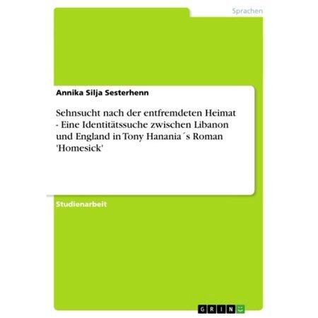 Sehnsucht nach der entfremdeten Heimat - Eine Identitätssuche zwischen Libanon und England in Tony Hanania´s Roman 'Homesick' - eBook (Tony Und Burch)