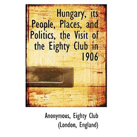 Hungary, Its People, Places, and Politics, the Visit of the Eighty Club in 1906