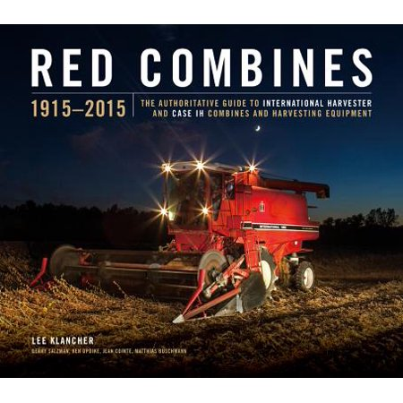 Red Combines 1915-2015 : The Authoritative Guide to International Harvester and Case Ih Combines and Harvesting -
