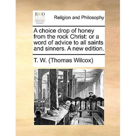 A Choice Drop of Honey from the Rock Christ: Or a Word of Advice to All Saints and Sinners. a New Edition.