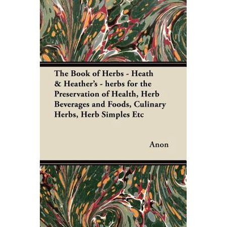 - The Book of Herbs - Heath & Heather's - Herbs for the Preservation of Health, Herb Beverages and Foods, Culinary Herbs, Herb Simples Etc