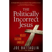 The Politically Incorrect Jesus : Living Boldly in a Culture of Unbelief