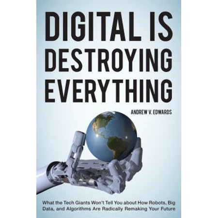 Digital Is Destroying Everything  What The Tech Giants Wont Tell You About How Robots  Big Data  And Algorithms Are Radically Remaking Your Future