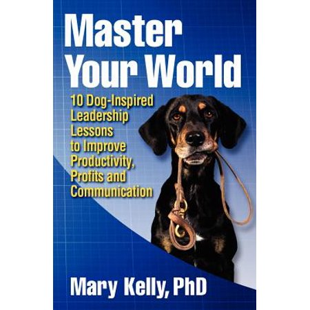 Master Your World : 10 Dog-Inspired Leadership Lessons to Improve Productivity, Profits and