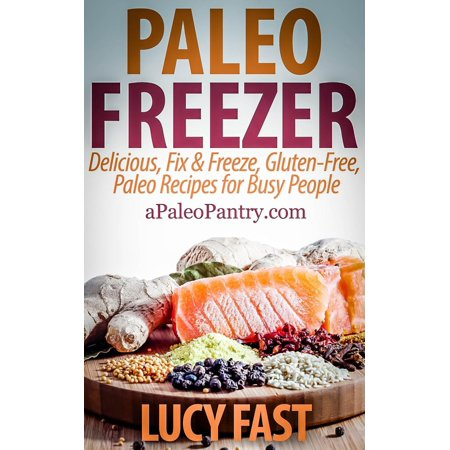 Paleo Freezer: Delicious, Fix & Freeze, Gluten-Free, Paleo Recipes for Busy People - eBook
