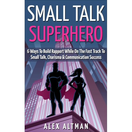 Small Talk Superhero: 6 Ways To Build Rapport While On The Fast Track to Small Talk, Conversation Control, Charisma and Communication Success - eBook