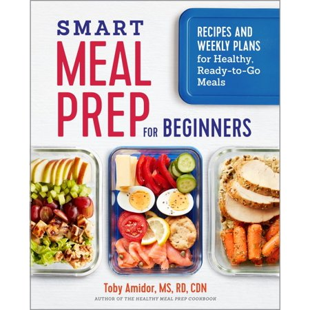 Smart Meal Prep for Beginners : Recipes and Weekly Plans for Healthy, Ready-To-Go