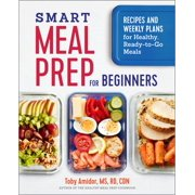 Smart Meal Prep for Beginners : Recipes and Weekly Plans for Healthy, Ready-To-Go Meals
