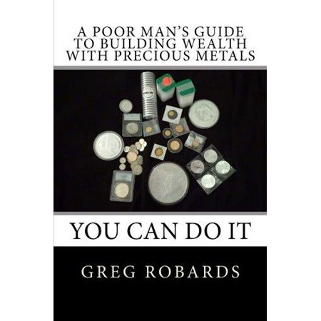 A Poor Mans Guide To Building Wealth With Precious Metals
