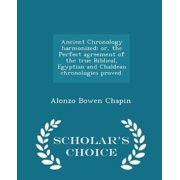 Ancient Chronology Harmonized; Or, the Perfect Agreement of the True Biblical, Egyptian and Chaldean Chronologies Proved. - Scholar's Choice Edition