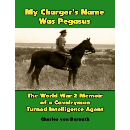 My Charger's Name Was Pegasus: The World War 2 Memoir of a Cavalryman Turned Intelligence Agent - (Name Two Of The Conventions Of Memoir)