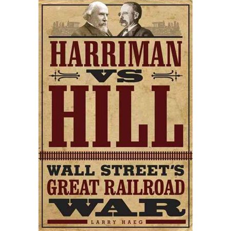 Harriman Vs  Hill  Wall Streets Great Railroad War
