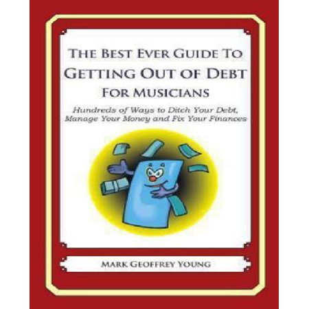 The Best Ever Guide To Getting Out Of Debt For Musicians  Hundreds Of Ways To Ditch Your Debt  Manage Your Money And Fix Your Finances