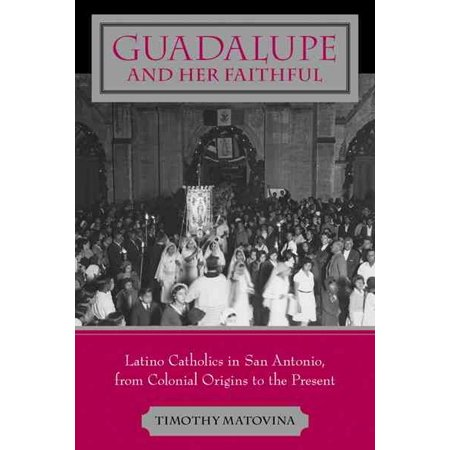 Guadalupe and Her Faithful : Latino Catholics in San Antonio, from Colonial Origins to the Present for $<!---->