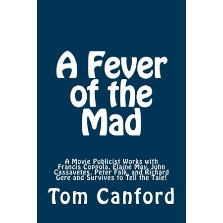 A Fever of the Mad: A Movie Publicist Works with Francis Coppola, Elaine May, John Cassavetes, Peter Falk, and... by