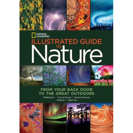 National Geographic Illustrated Guide To Nature  From Your Back Door To The Great Outdoors  Wildflowers  Trees   Shrubs  Rocks   Minerals  Weather  Night Sky