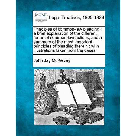 Principles of Common-Law Pleading : A Brief Explanation of the Different Forms of Common-Law Actions, and a Summary of the Most Important Principles of Pleading Therein: With Illustrations Taken from the