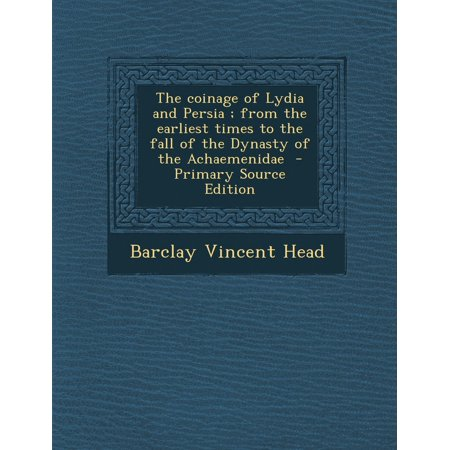 The Coinage of Lydia and Persia; From the Earliest Times to the Fall of the Dynasty of the Achaemenidae - Primary Source Edition (Paperback)