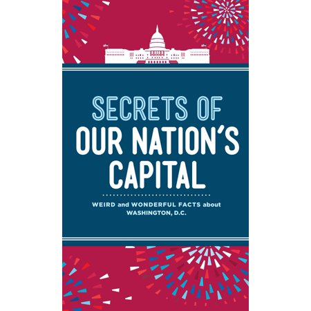 Secrets of Our Nation's Capital : Weird and Wonderful Facts About Washington, DC - Firefly Washington Dc