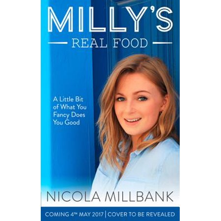 Milly's Real Food: 100+ Easy and Delicious Recipes to Comfort, Restore and Put a Smile on Your (To Put A Smile On Your Face)