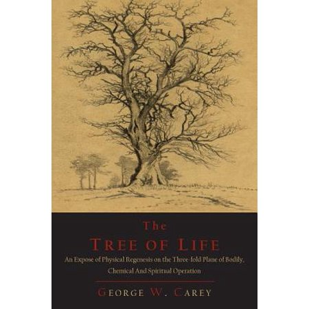 The Tree of Life : An Expose of Physical Regenesis on the Three-Fold Plane of Bodily, Chemical and Spiritual