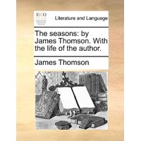 The Seasons : By James Thomson. with the Life of the Author.