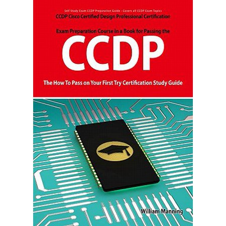CCDP Cisco Certified Design Professional Certification Exam Preparation Course in a Book for Passing the CCDP Exam - The How To Pass on Your First Try Certification Study Guide - (Best Cisco Certification To Get)