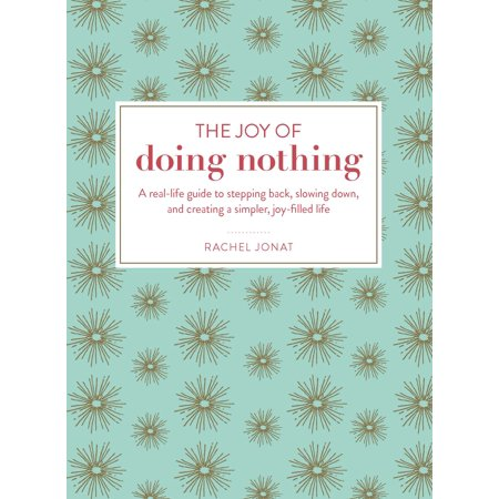 The Joy of Doing Nothing : A Real-Life Guide to Stepping Back, Slowing Down, and Creating a Simpler, Joy-Filled Life