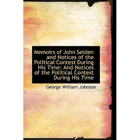 Memoirs of John Selden and Notices of the Political Contest During His Time  : And Notices of the Poli