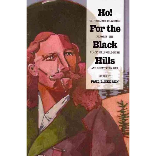 Ho! for the Black Hills: Captain Jack Crawford Reports the Black Hills Gold Rush and Great Sioux War