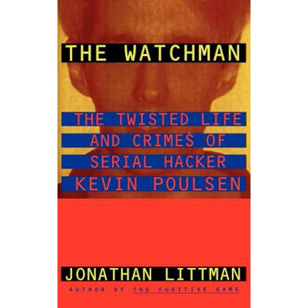The Watchman : The Twisted Life and Crimes of Serial Hacker Kevin Poulsen