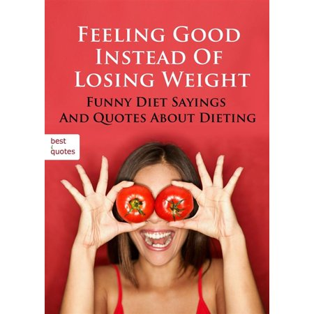 Feeling Good Instead Of Losing Weight - Funny Diet Sayings And Quotes About Dieting (Illustrated Edition) -