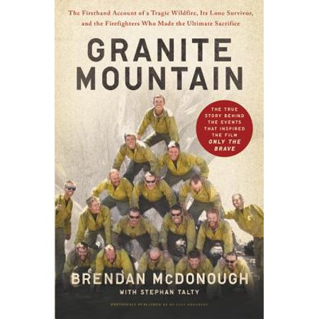 Granite Mountain : The Firsthand Account of a Tragic Wildfire, Its Lone Survivor, and the Firefighters Who Made the Ultimate Sacrifice