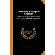 The History of European Diplomacy : From the Development of the European Concert Prior to the Peace of Westphalia to the Treaty of Berlin, 1878