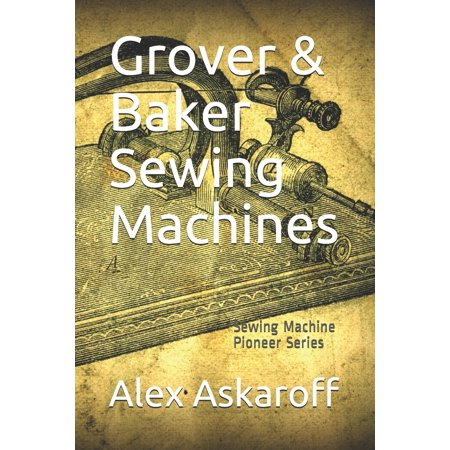 Grover & Baker Sewing Machines: Sewing Machine Pioneer Series (Paperback) No1 NEW RELEASE, AMAZON Sept 2019. Grover & Baker made the finest 19th Century sewing machines in the world. Their spectacular and revolutionary models paved the way for the modern sewing machines that we use today. Here for the first time is the rise and fall of the most prestigious sewing machine makers in America, brought to you by world renowned author Alex Askaroff.