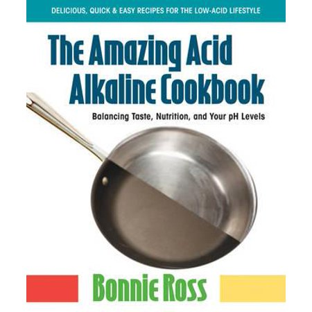 The Amazing Acid-Alkaline Cookbook : Balancing Taste, Nutrition, and Your PH (Balancing Acid And Alkaline In The Body)