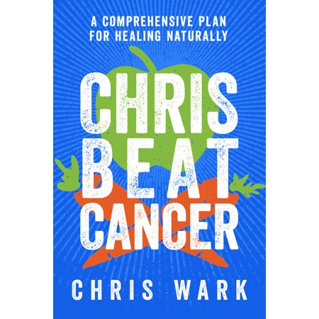 Chris Beat Cancer : A Comprehensive Plan for Healing (Best Diet To Beat Cancer)