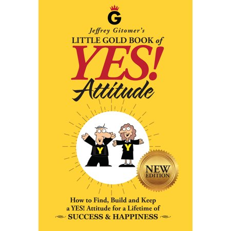 Jeffrey Gitomer's Little Gold Book of YES! Attitude: New Edition, Updated & Revised : How to Find, Build and Keep a YES! Attitude for a Lifetime of SUCCESS & HAPPINESS